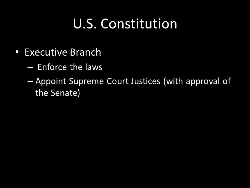 U.S. Constitution Executive Branch – Enforce the laws – Appoint Supreme Court Justices (with approval of the Senate)