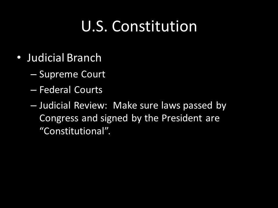 U.S. Constitution Judicial Branch – Supreme Court – Federal Courts – Judicial Review: Make sure laws passed by Congress and signed by the President ar