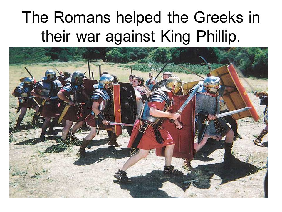 The Romans helped the Greeks in their war against King Phillip.