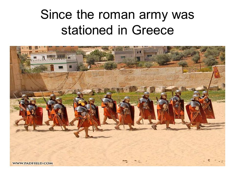 Since the roman army was stationed in Greece