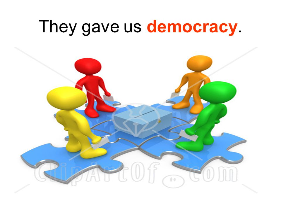 They gave us democracy.
