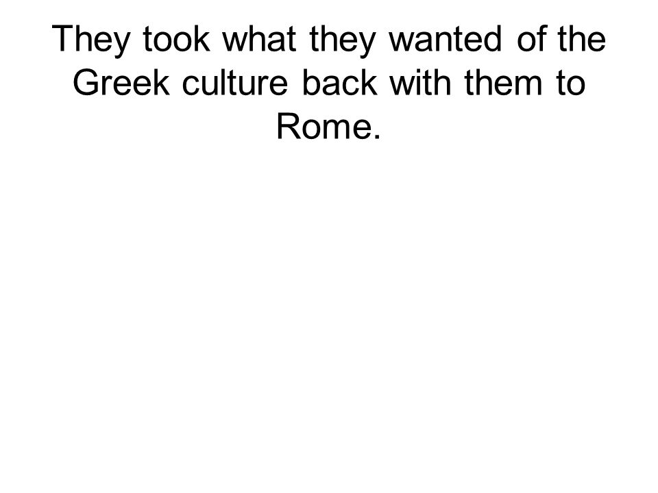 They took what they wanted of the Greek culture back with them to Rome.