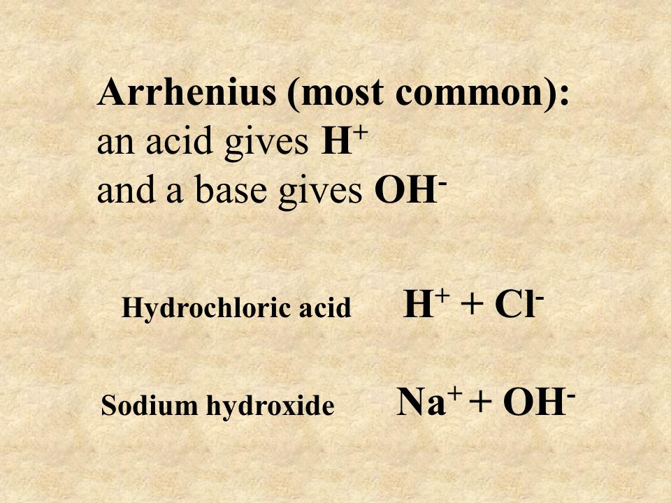 Arrhenius (most common): an acid gives H + and a base gives OH - Hydrochloric acid H + + Cl - Sodium hydroxide Na + + OH -