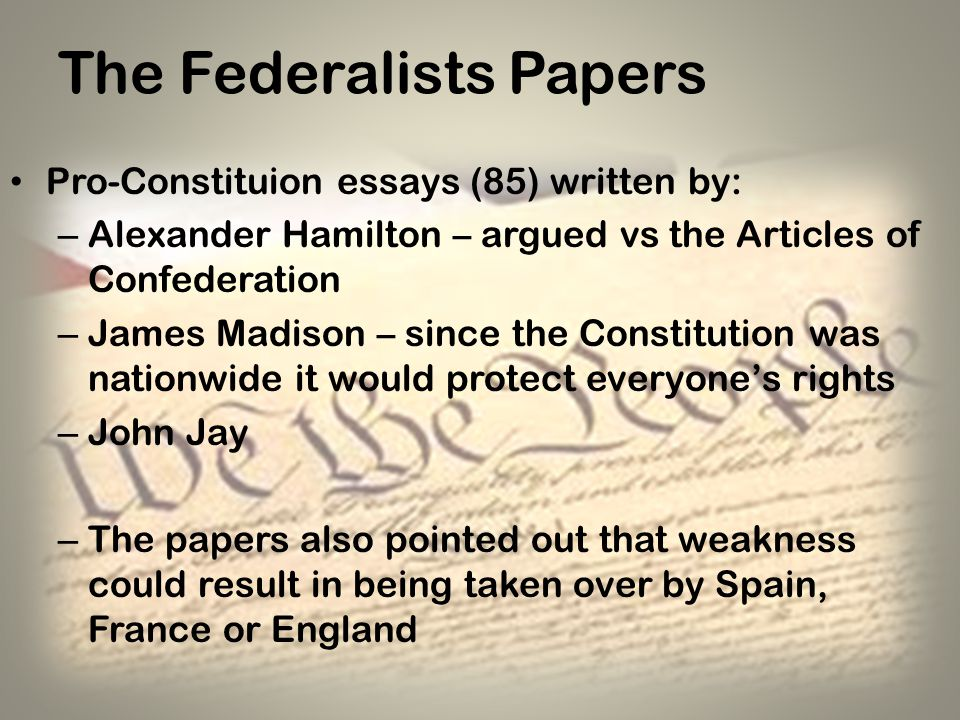 The Federalists Papers Pro-Constituion essays (85) written by: – Alexander Hamilton – argued vs the Articles of Confederation – James Madison – since