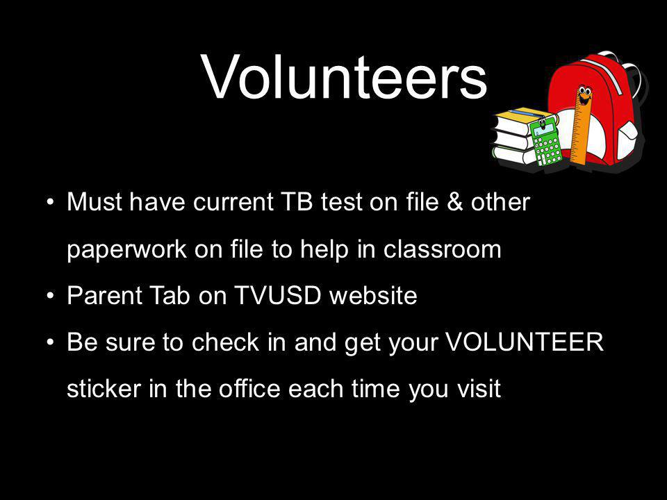 Volunteers Must have current TB test on file & other paperwork on file to help in classroom Parent Tab on TVUSD website Be sure to check in and get your VOLUNTEER sticker in the office each time you visit