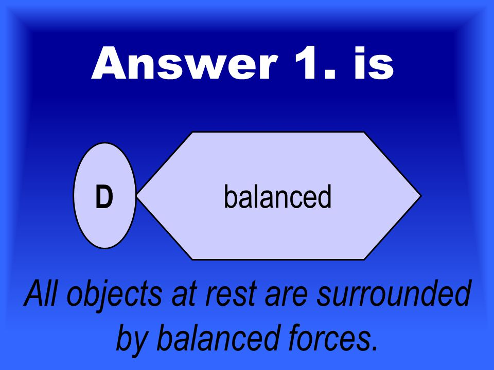 1.If an object is 'at rest' all the forces acting on the object must be _______________.