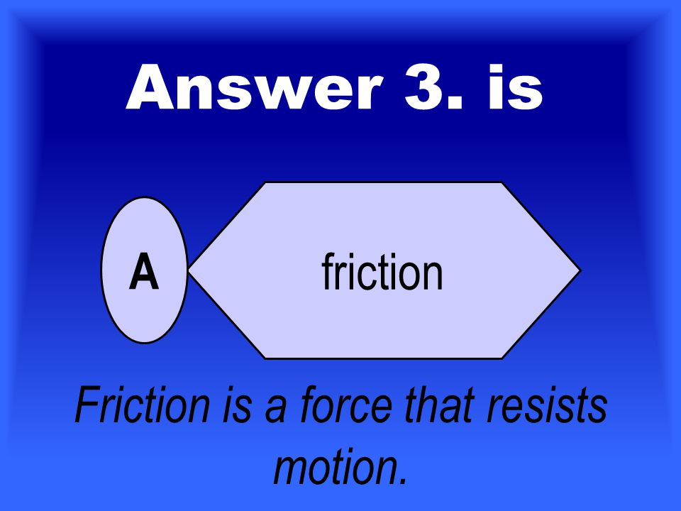 3. Which force slows down and can stop a moving object? friction attract or repel push or pull gravity A B C D For 30 Points Who Wants To Be A Scienti