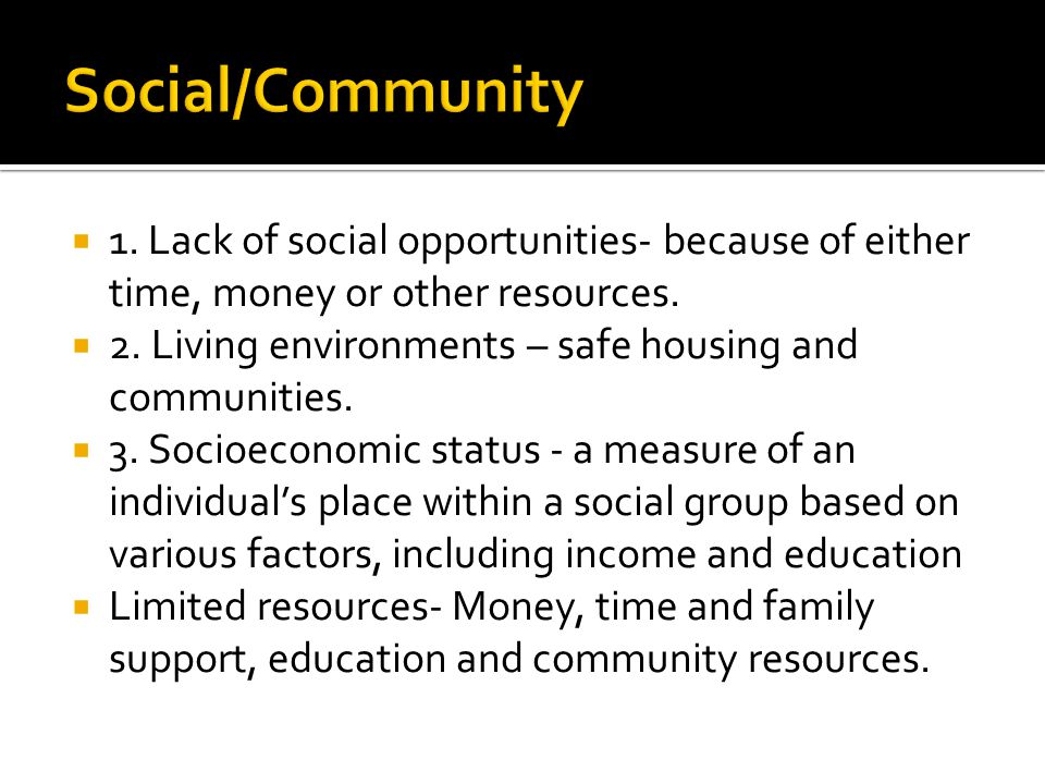  1. Lack of social opportunities- because of either time, money or other resources.