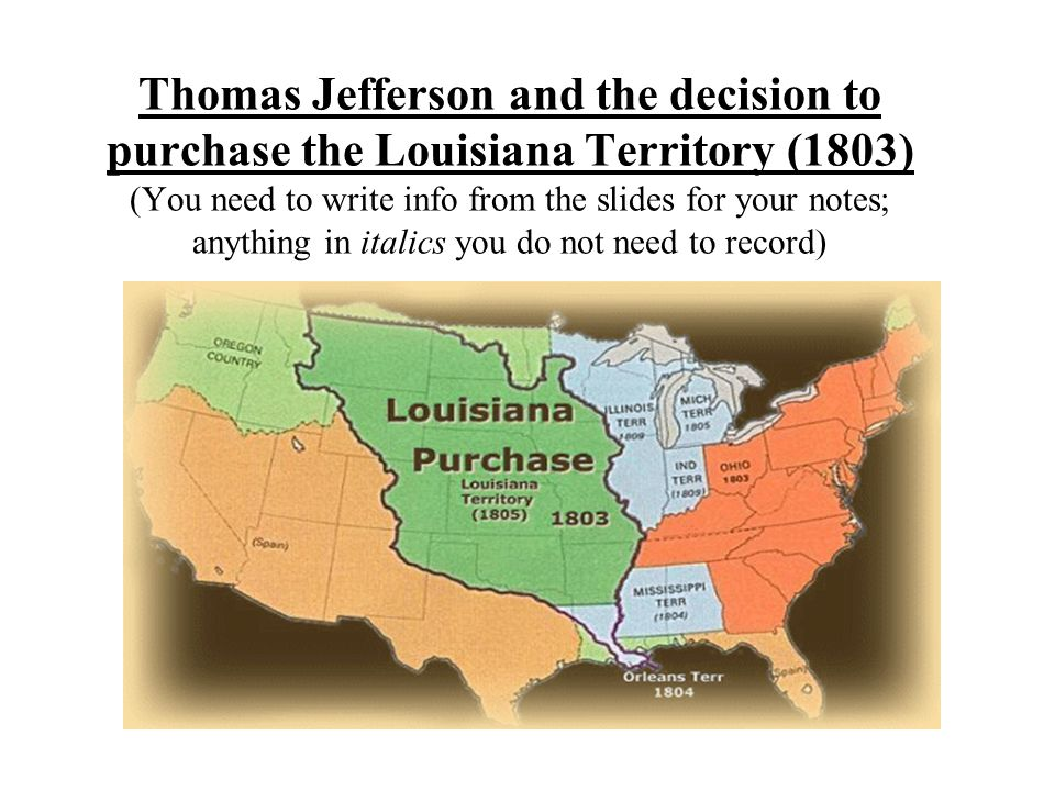 Thomas Jefferson and the decision to purchase the Louisiana Territory (1803) (You need to write info from the slides for your notes; anything in italics you do not need to record)