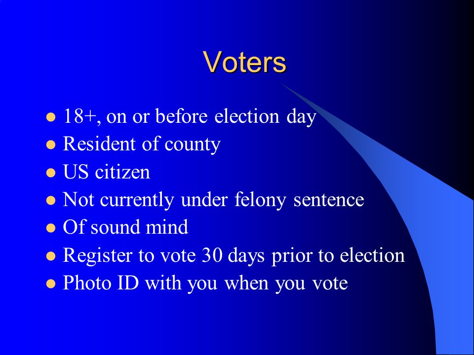Voters 18+, on or before election day Resident of county US citizen Not currently under felony sentence Of sound mind Register to vote 30 days prior to election Photo ID with you when you vote