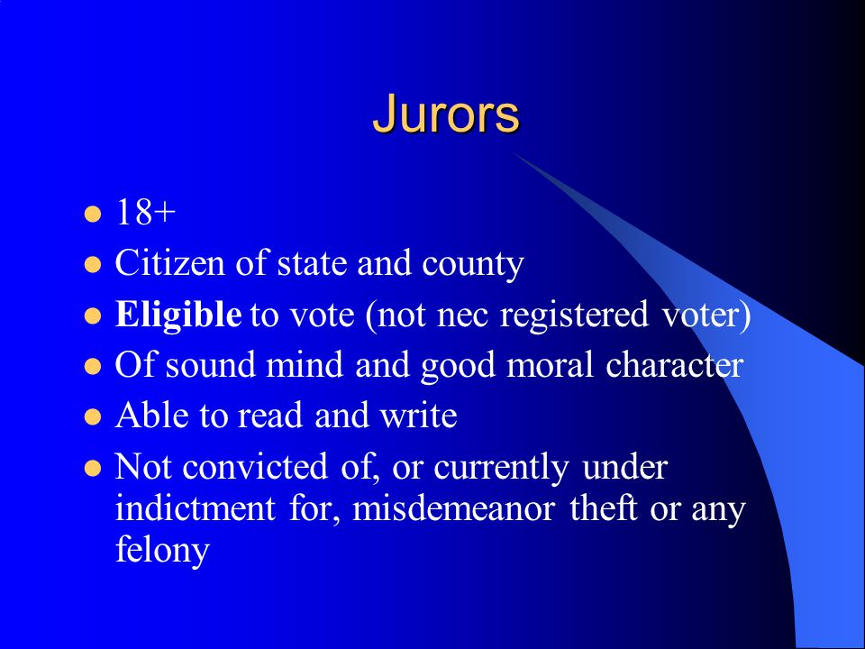 Jurors 18+ Citizen of state and county Eligible to vote (not nec registered voter) Of sound mind and good moral character Able to read and write Not convicted of, or currently under indictment for, misdemeanor theft or any felony