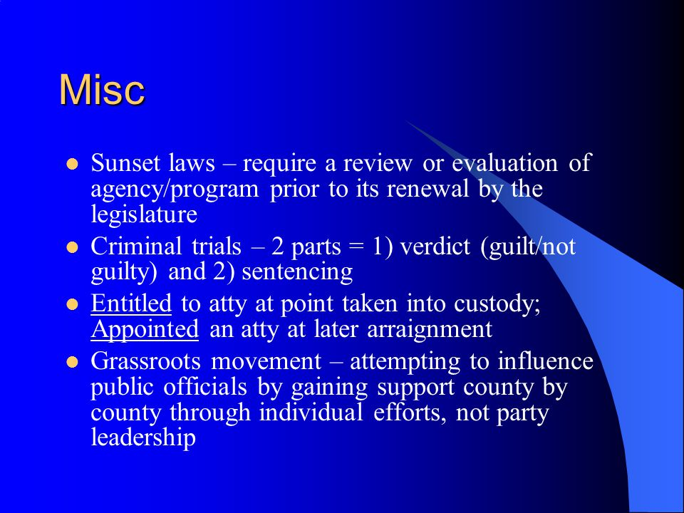 Misc Sunset laws – require a review or evaluation of agency/program prior to its renewal by the legislature Criminal trials – 2 parts = 1) verdict (guilt/not guilty) and 2) sentencing Entitled to atty at point taken into custody; Appointed an atty at later arraignment Grassroots movement – attempting to influence public officials by gaining support county by county through individual efforts, not party leadership