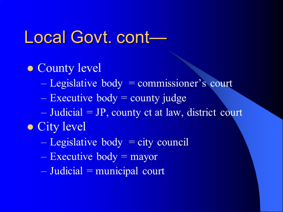 Local Govt. cont— County level –Legislative body = commissioner's court –Executive body = county judge –Judicial = JP, county ct at law, district cour