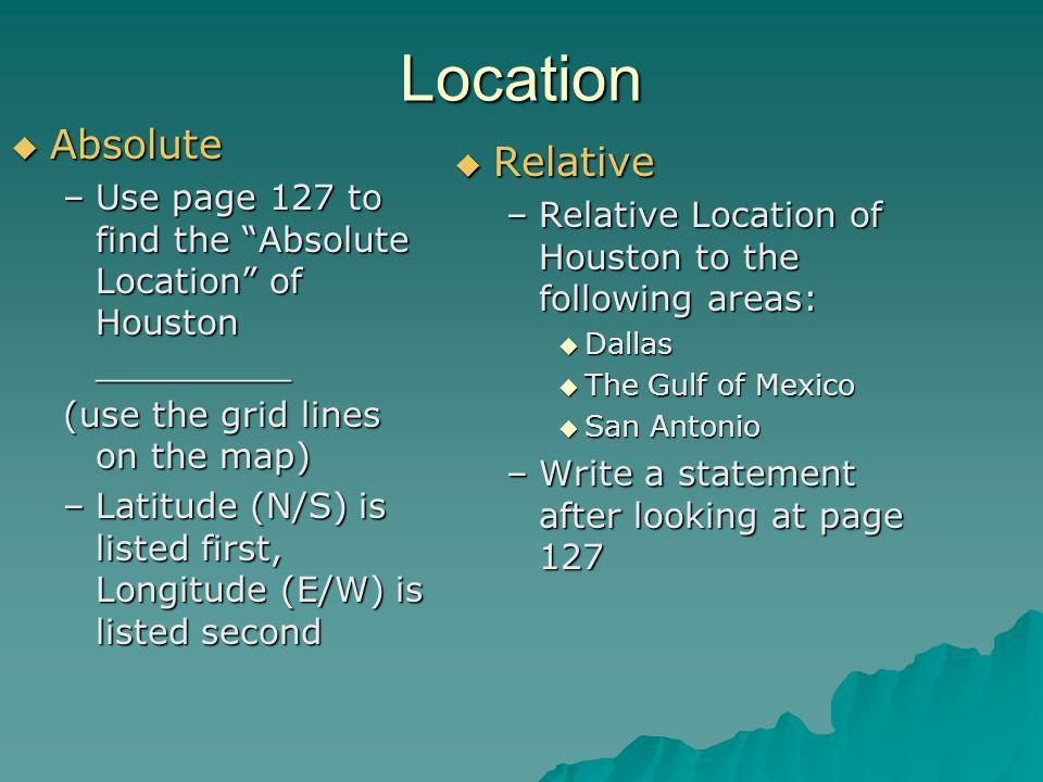 Location  Absolute –Use page 127 to find the Absolute Location of Houston _________ (use the grid lines on the map) –Latitude (N/S) is listed first, Longitude (E/W) is listed second  Relative –Relative Location of Houston to the following areas:  Dallas  The Gulf of Mexico  San Antonio –Write a statement after looking at page 127