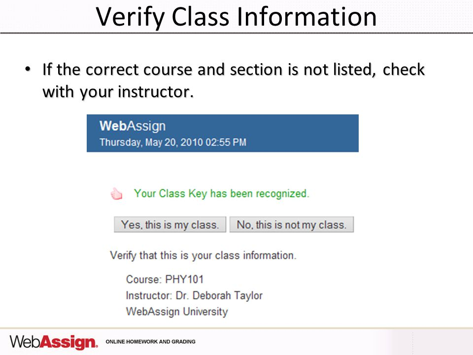Verify Class Information If the correct course and section is not listed, check with your instructor. If the correct course and section is not listed,