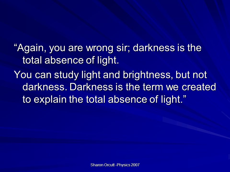 Sharon Orcutt -Physics 2007 Again, you are wrong sir; darkness is the total absence of light.