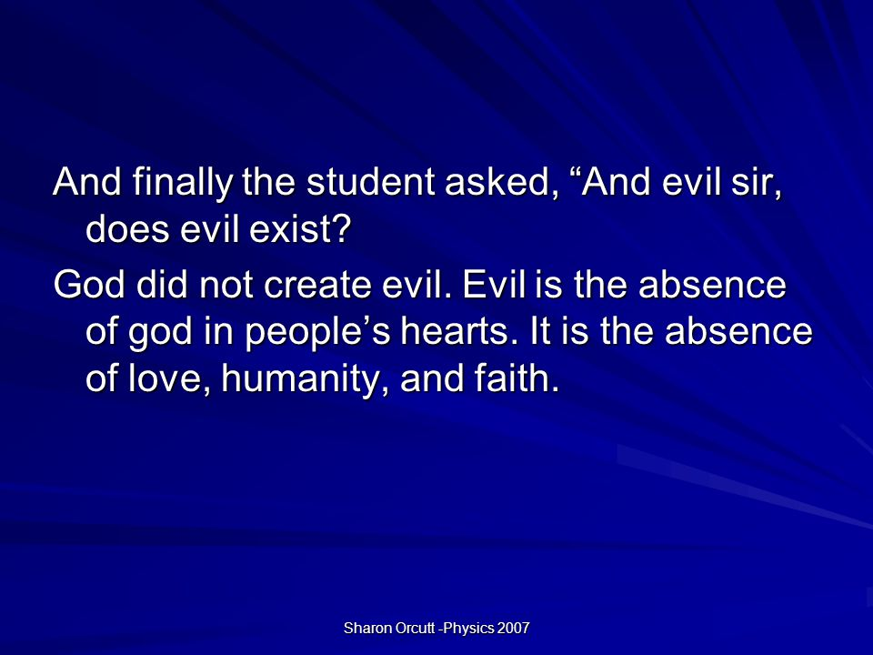Sharon Orcutt -Physics 2007 And finally the student asked, And evil sir, does evil exist.