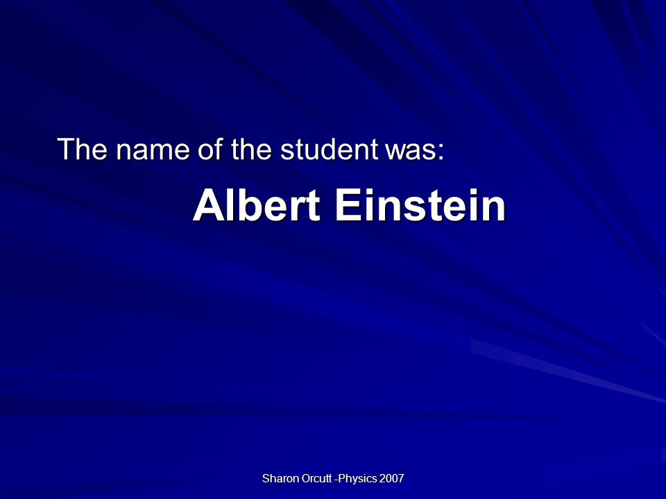 Sharon Orcutt -Physics 2007 The name of the student was: Albert Einstein