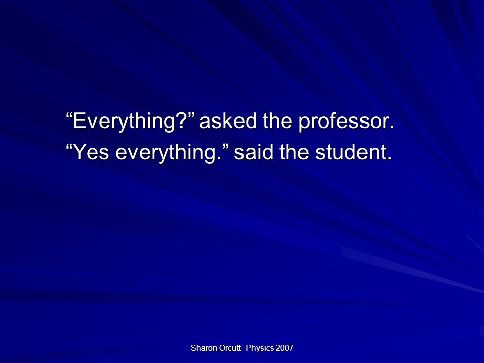 Sharon Orcutt -Physics 2007 Everything asked the professor. Yes everything. said the student.