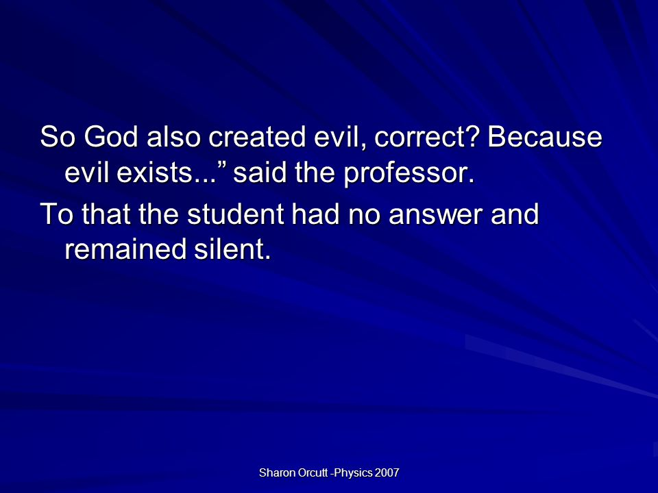 Sharon Orcutt -Physics 2007 So God also created evil, correct.