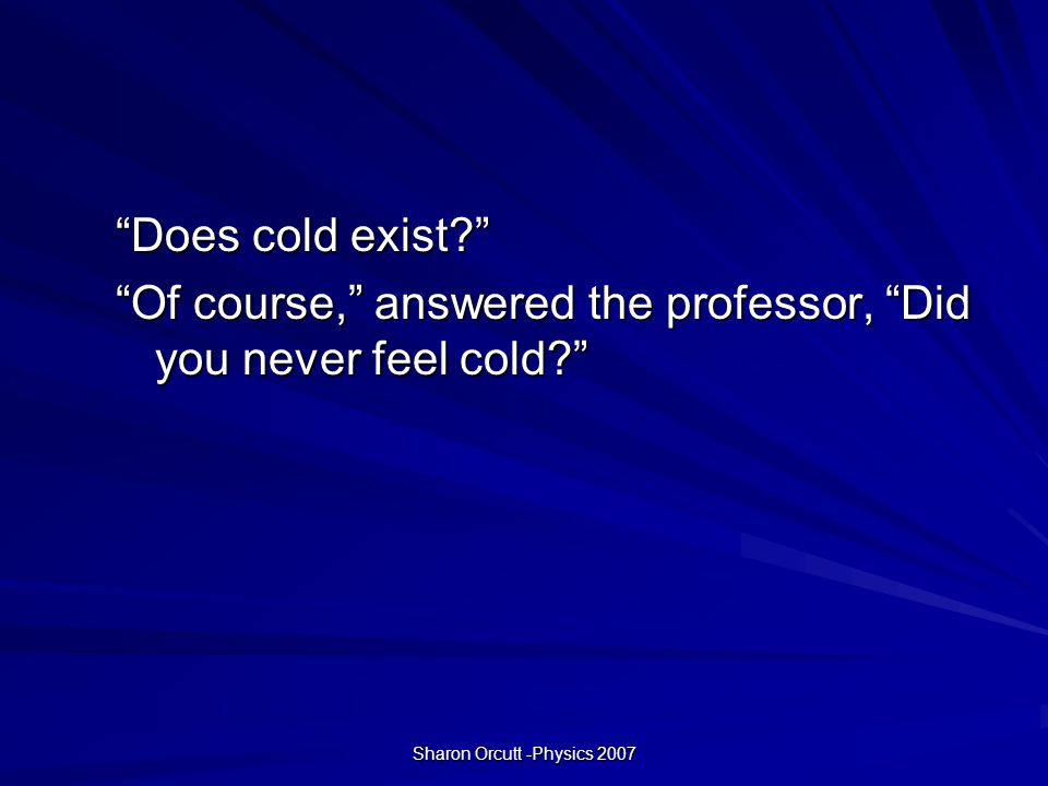 Sharon Orcutt -Physics 2007 Actually sir, cold does not exist.