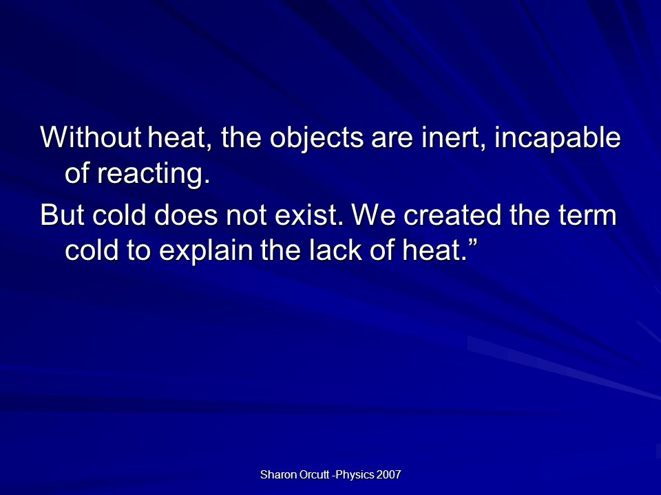 Sharon Orcutt -Physics 2007 Without heat, the objects are inert, incapable of reacting.