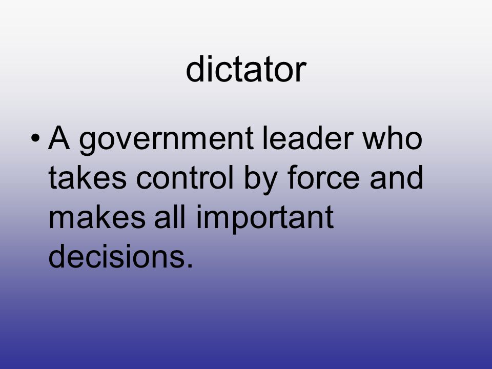 dictator A government leader who takes control by force and makes all important decisions.