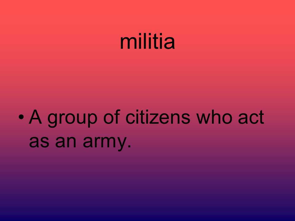 militia A group of citizens who act as an army.