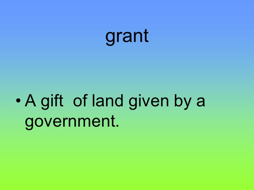 grant A gift of land given by a government.
