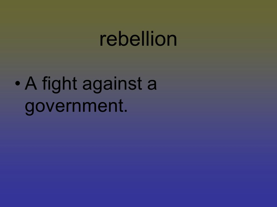 rebellion A fight against a government.