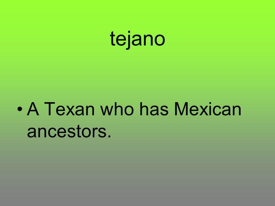 tejano A Texan who has Mexican ancestors.
