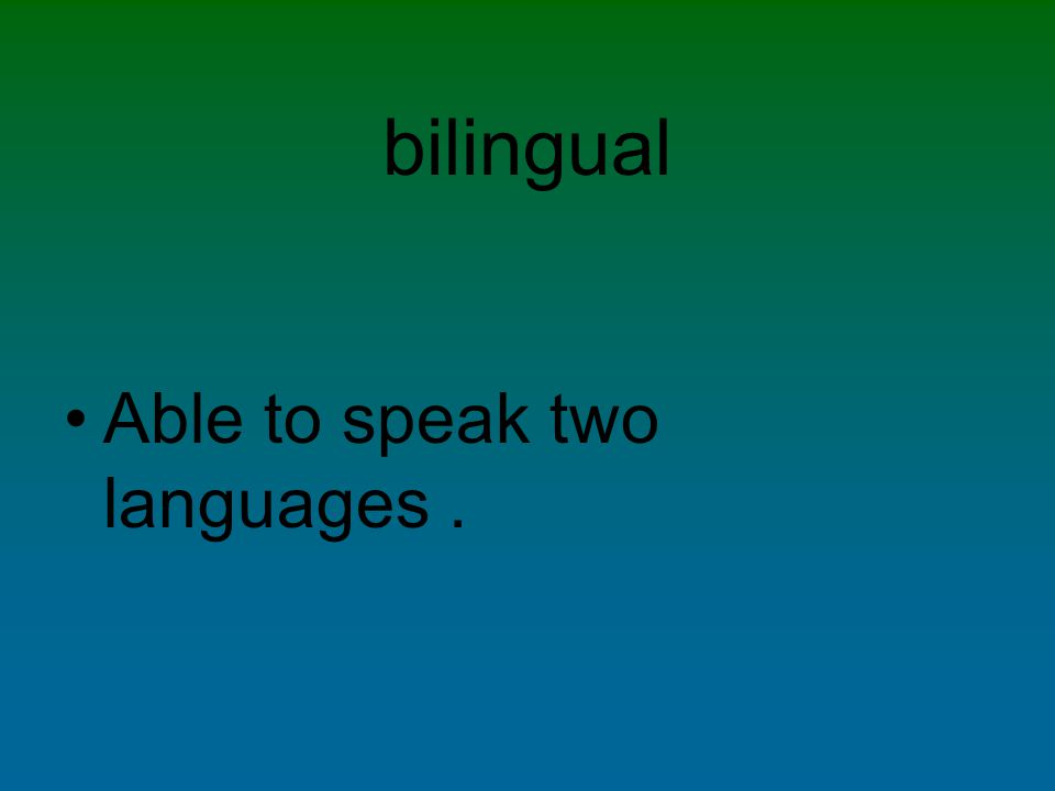bilingual Able to speak two languages.