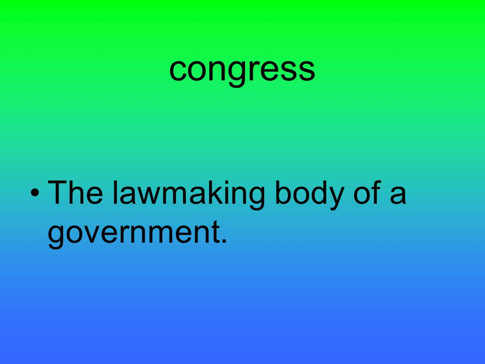 congress The lawmaking body of a government.