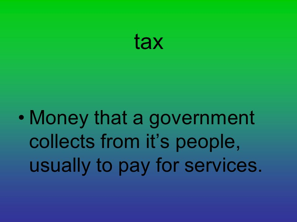 tax Money that a government collects from it's people, usually to pay for services.
