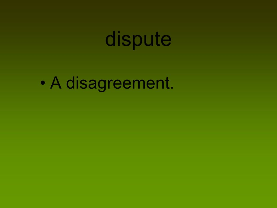 dispute A disagreement.