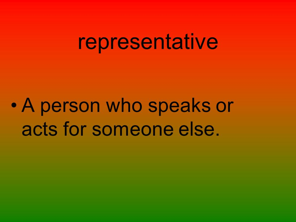 representative A person who speaks or acts for someone else.