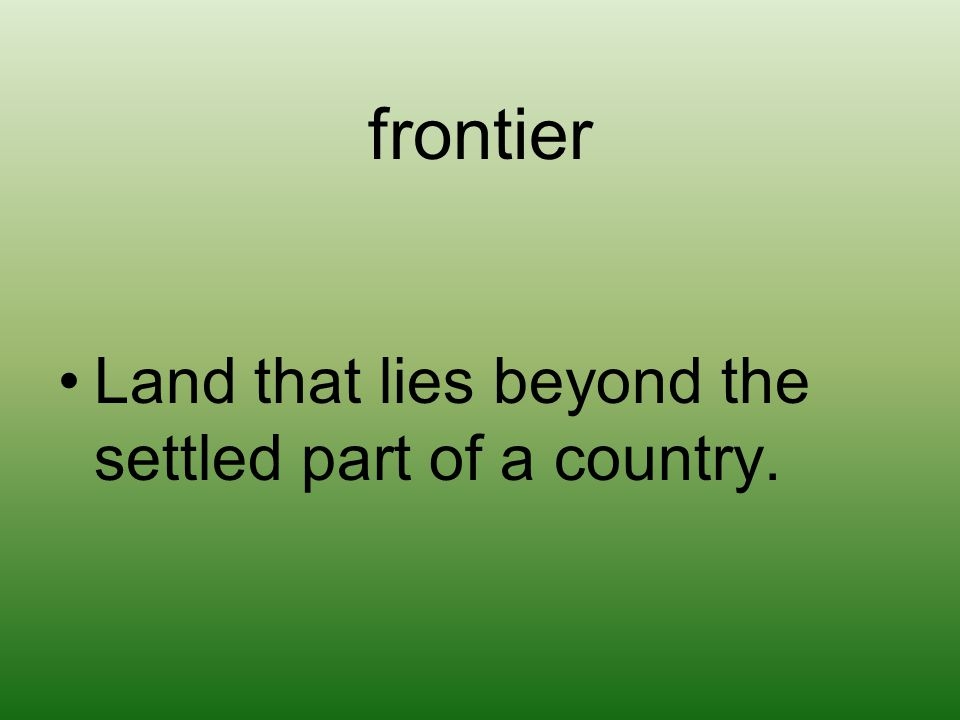 frontier Land that lies beyond the settled part of a country.
