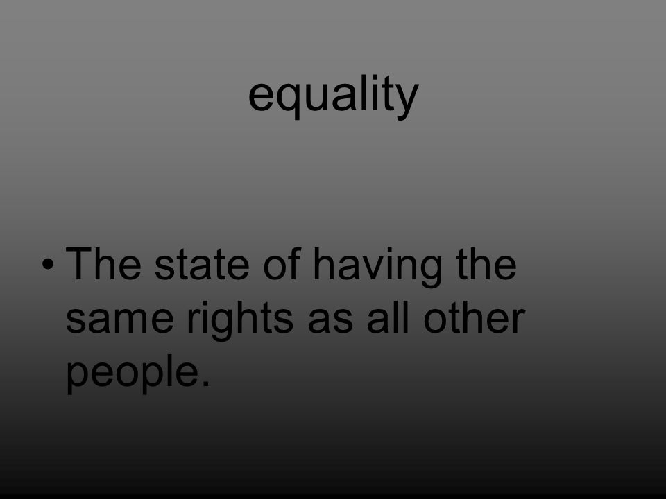 equality The state of having the same rights as all other people.