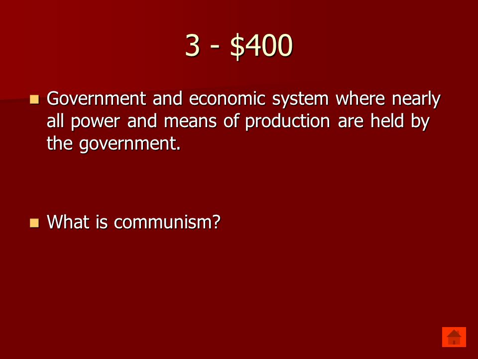 3 - $400 Government and economic system where nearly all power and means of production are held by the government. Government and economic system wher