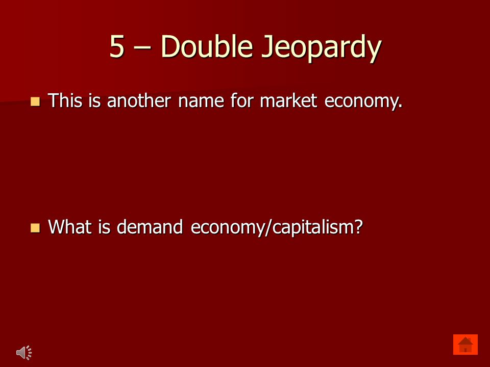 5 – Double Jeopardy This is another name for market economy. This is another name for market economy. What is demand economy/capitalism? What is deman