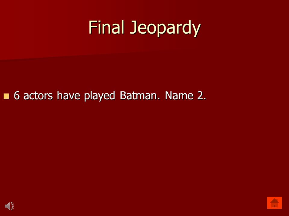Final Jeopardy 6 actors have played Batman. Name 2. 6 actors have played Batman. Name 2.