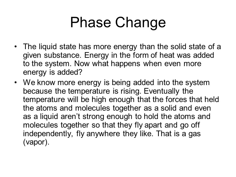 Phase Change The liquid state has more energy than the solid state of a given substance. Energy in the form of heat was added to the system. Now what