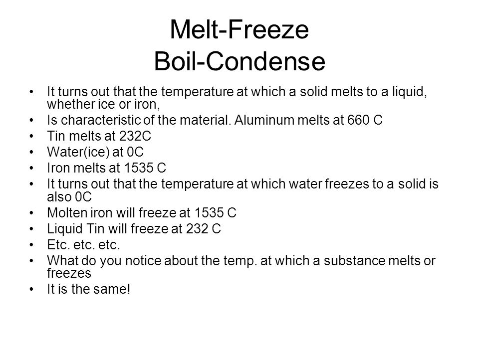 Melt-Freeze Boil-Condense It turns out that the temperature at which a solid melts to a liquid, whether ice or iron, Is characteristic of the material