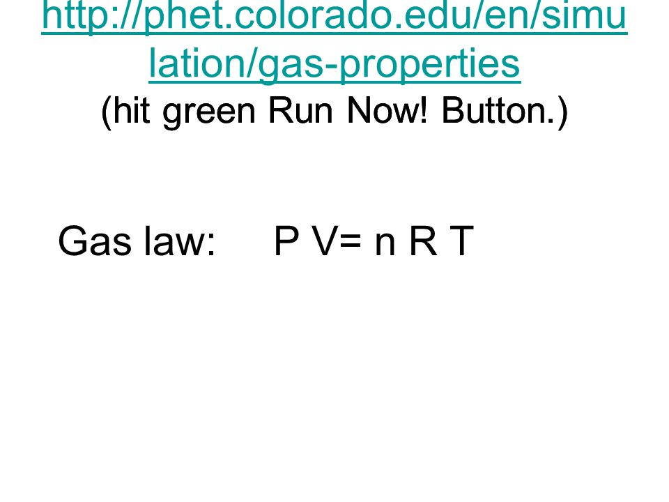 http://phet.colorado.edu/en/simu lation/gas-properties Gas law: P V= n R T (hit green Run Now! Button.)