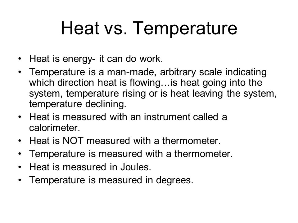 Heat vs. Temperature Heat is energy- it can do work. Temperature is a man-made, arbitrary scale indicating which direction heat is flowing…is heat goi