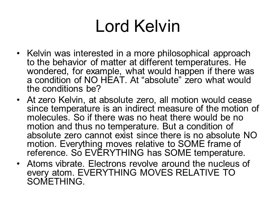 Lord Kelvin Kelvin was interested in a more philosophical approach to the behavior of matter at different temperatures. He wondered, for example, what