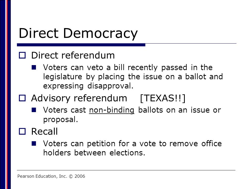 Pearson Education, Inc. © 2006 Direct Democracy  Direct referendum Voters can veto a bill recently passed in the legislature by placing the issue on