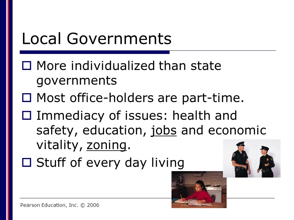 Pearson Education, Inc. © 2006 Local Governments  More individualized than state governments  Most office-holders are part-time.  Immediacy of issu