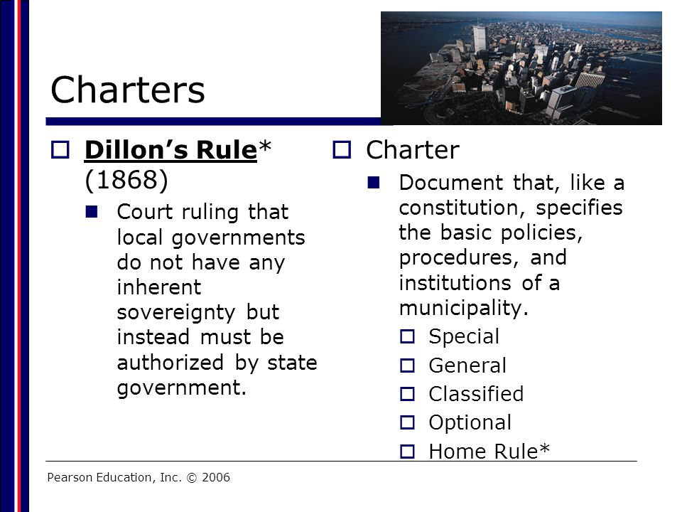 Pearson Education, Inc. © 2006 Charters  Dillon's Rule* (1868) Court ruling that local governments do not have any inherent sovereignty but instead m