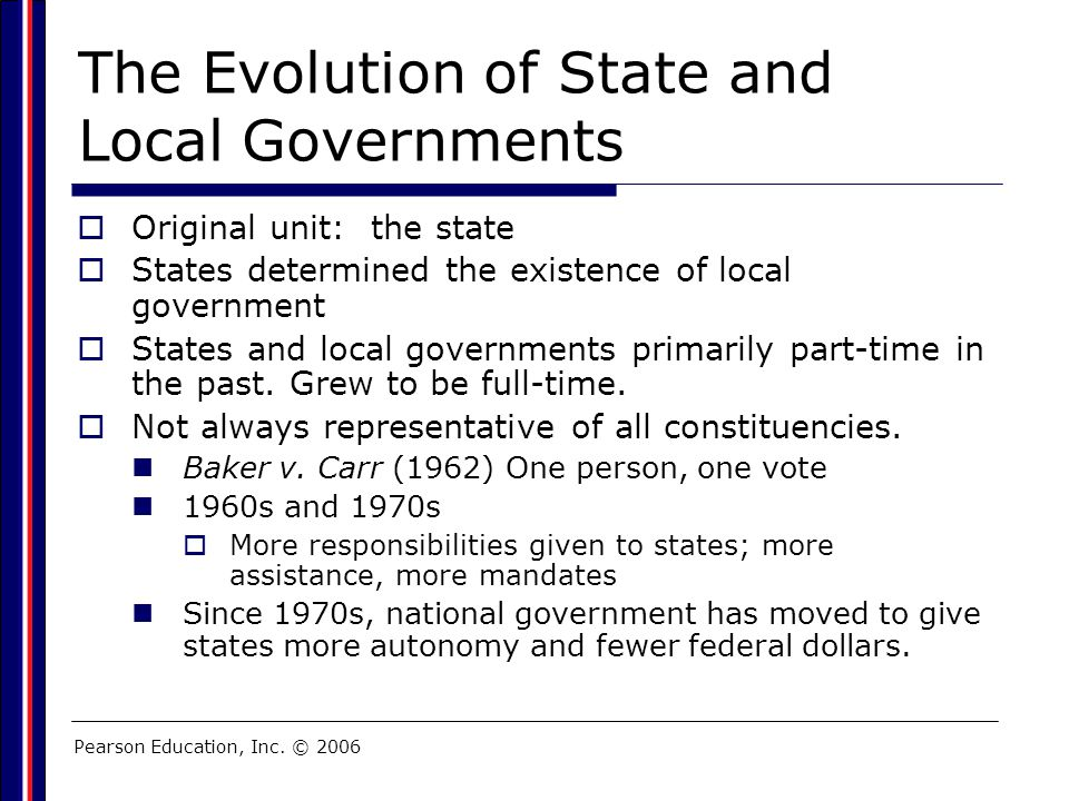 Pearson Education, Inc. © 2006 The Evolution of State and Local Governments  Original unit: the state  States determined the existence of local gove